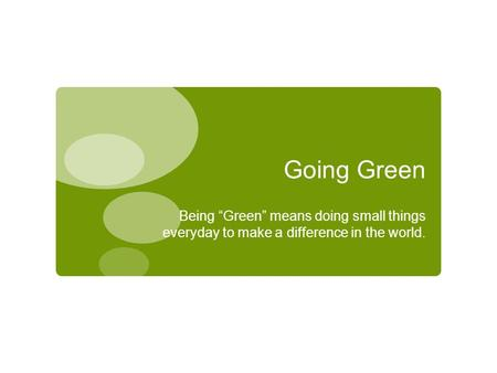 "Going Green Being ""Green"" means doing small things everyday to make a difference in the world."