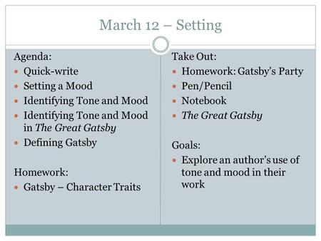 March 12 – Setting Agenda: Quick-write Setting a Mood Identifying Tone and Mood Identifying Tone and Mood in The Great Gatsby Defining Gatsby Homework: