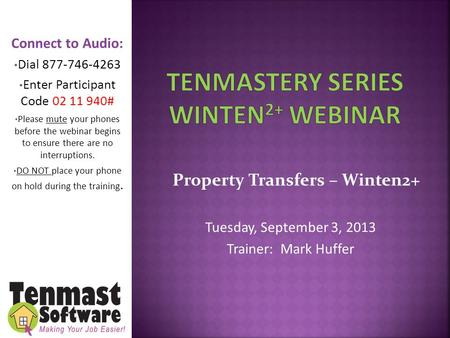 Property Transfers – Winten2+ Tuesday, September 3, 2013 Trainer: Mark Huffer Connect to Audio: Dial 877-746-4263 Enter Participant Code 02 11 940# Please.