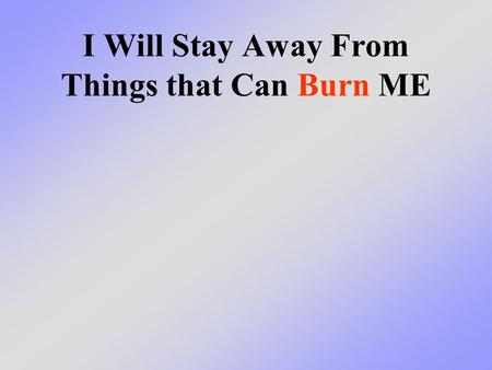 I Will Stay Away From Things that Can Burn ME. What we will learn today We will learn that there are many things in your house that are hot or can get.
