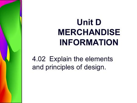 Unit D MERCHANDISE INFORMATION 4.02 Explain the elements and principles of design.