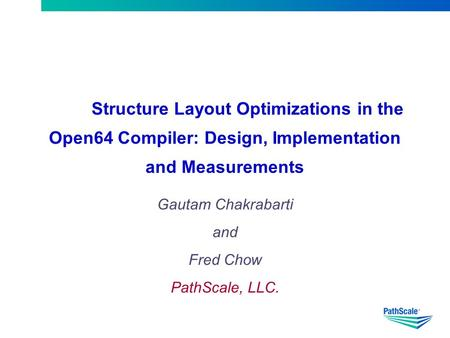 Structure Layout Optimizations in the Open64 Compiler: Design, Implementation and Measurements Gautam Chakrabarti and Fred Chow PathScale, LLC.