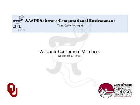 AASPI Software Computational Environment Tim Kwiatkowski Welcome Consortium Members November 10, 2009.