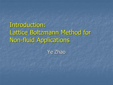 Introduction: Lattice Boltzmann Method for Non-fluid Applications Ye Zhao.