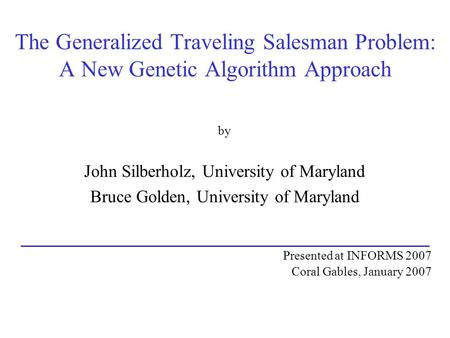 The Generalized Traveling Salesman Problem: A New Genetic Algorithm Approach by John Silberholz, University of Maryland Bruce Golden, University of Maryland.