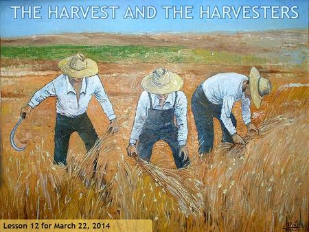 "Lesson 12 for March 22, 2014. ""Then He said to them, ""The harvest truly is great, but the laborers are few; therefore pray the Lord of the harvest to."
