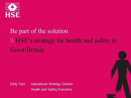 Be part of the solution \\ HSE's strategy for health and safety in Great Britain Eddy Tarn Operational Strategy Division Health and Safety Executive.