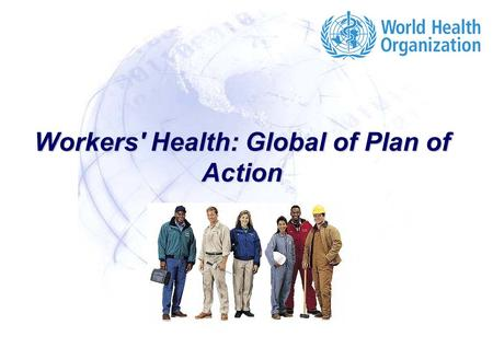 Workers' Health: Global of Plan of Action. Workers' Health: Global Plan of Action 2 |2 | Why a WHO Global Plan of Action on Workers Health? To provide.
