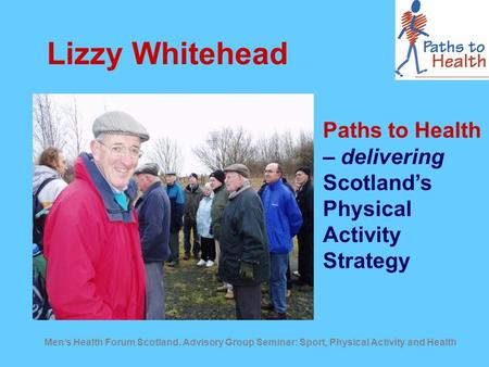 Men's Health Forum Scotland. Advisory Group Seminar: Sport, Physical Activity and Health Lizzy Whitehead Paths to Health – delivering Scotland's Physical.