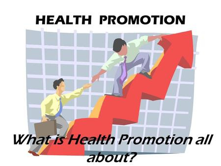 HEALTH PROMOTION What is Health Promotion all about?