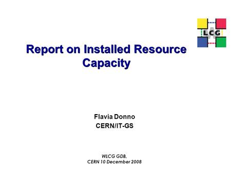 Report on Installed Resource Capacity Flavia Donno CERN/IT-GS WLCG GDB, CERN 10 December 2008.
