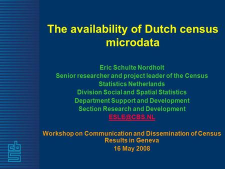 The availability of Dutch census microdata Eric Schulte Nordholt Senior researcher and project leader of the Census Statistics Netherlands Division Social.