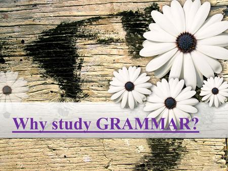 Why study GRAMMAR? What Is GRAMMAR? Grammar is the system of a language. Grammar is simply a reflection of a language at a particular time. Think of.