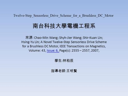 Twelve-Step_Sensorless_Drive_Scheme_for_a_Brushless_DC_Motor 南台科技大學電機工程系 來源 : Chao-Min Wang; Shyh-Jier Wang; Shir-Kuan Lin; Hsing-Yu Lin; A Novel Twelve-Step.