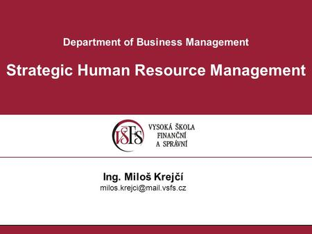 Department of Business Management Strategic Human Resource Management Ing. Miloš Krejčí