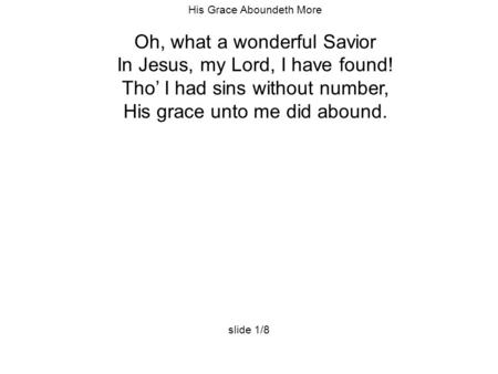 His Grace Aboundeth More Oh, what a wonderful Savior In Jesus, my Lord, I have found! Tho' I had sins without number, His grace unto me did abound. slide.