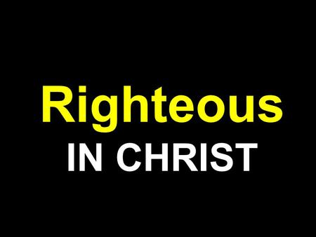 Righteous IN CHRIST. Rom 1:16-17 NKJV 16 For I am not ashamed of the gospel of Christ, for it is the power of God to salvation for everyone who believes,