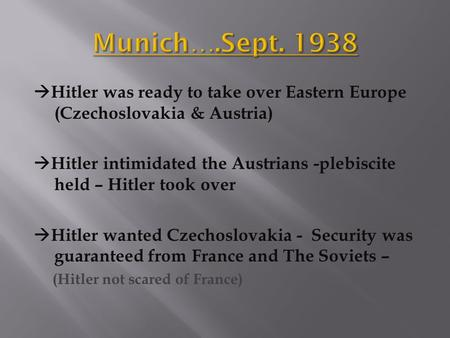  Hitler was ready to take over Eastern Europe (Czechoslovakia & Austria)  Hitler intimidated the Austrians -plebiscite held – Hitler took over  Hitler.