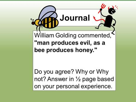 Journal William Golding commented, man produces evil, as a bee produces honey. Do you agree? Why or Why not? Answer in ½ page based on your personal.