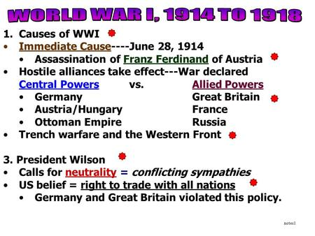 1.Causes of WWI Immediate Cause----June 28, 1914 Assassination of Franz Ferdinand of Austria Hostile alliances take effect---War declared Central Powersvs.Allied.