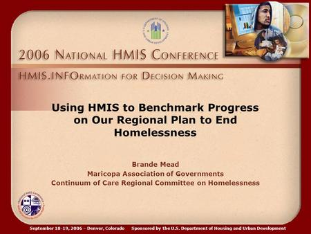 September 18-19, 2006 – Denver, Colorado Sponsored by the U.S. Department of Housing and Urban Development Using HMIS to Benchmark Progress on Our Regional.