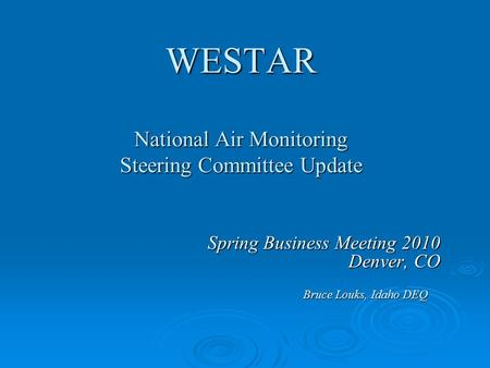 WESTAR National Air Monitoring Steering Committee Update Spring Business Meeting 2010 Denver, CO Bruce Louks, Idaho DEQ.