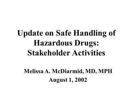 Update on Safe Handling of Hazardous Drugs: Stakeholder Activities Melissa A. McDiarmid, MD, MPH August 1, 2002.