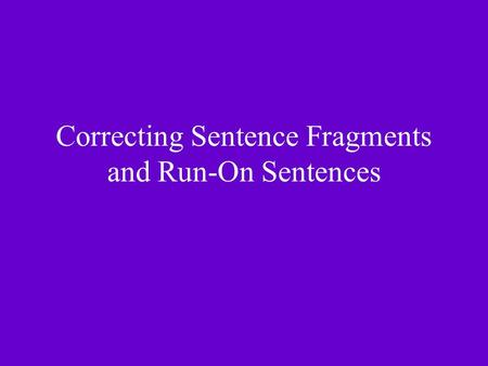Correcting Sentence Fragments and Run-On Sentences.