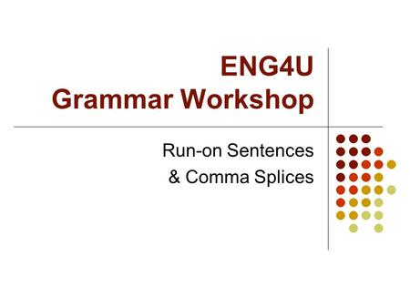 ENG4U Grammar Workshop Run-on Sentences & Comma Splices.