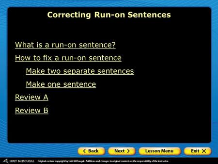 What is a run-on sentence? How to fix a run-on sentence Make two separate sentences Make one sentence Review A Review B Correcting Run-on Sentences.