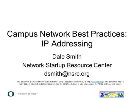 Campus Network Best Practices: IP Addressing Dale Smith Network Startup Resource Center This document is a result of work by the Network.