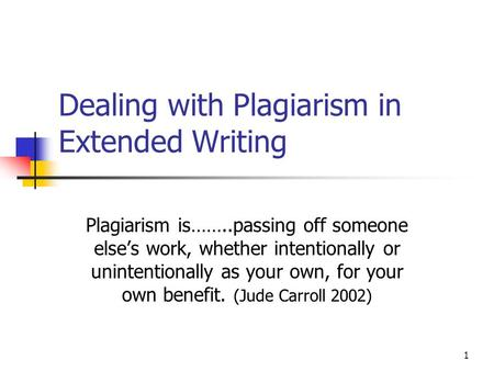 1 Dealing with Plagiarism in Extended Writing Plagiarism is……..passing off someone else's work, whether intentionally or unintentionally as your own, for.
