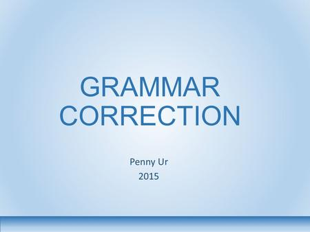 GRAMMAR CORRECTION Penny Ur 2015. 2 Various issues 1.Does it help? 2.What different kinds of correction are there? And which is the most effective? 3.What.