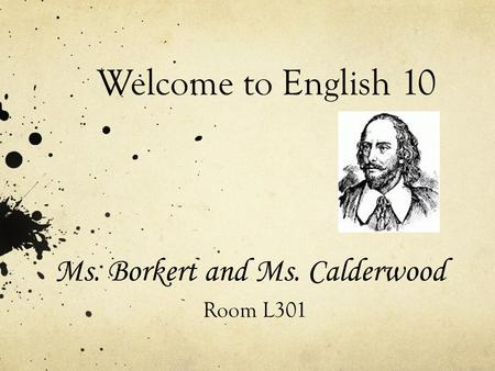 Welcome to English 10 Ms. Borkert and Ms. Calderwood Room L301.