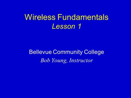 Wireless Fundamentals Lesson 1 Bellevue Community College Bob Young, Instructor.