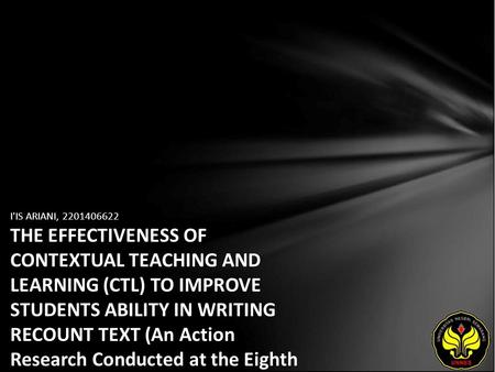 I'IS ARIANI, 2201406622 THE EFFECTIVENESS OF CONTEXTUAL TEACHING AND LEARNING (CTL) TO IMPROVE STUDENTS ABILITY IN WRITING RECOUNT TEXT (An Action Research.