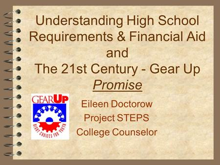 Understanding High School Requirements & Financial Aid and The 21st Century - Gear Up Promise Eileen Doctorow Project STEPS College Counselor.