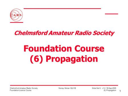 1 Chelmsford Amateur Radio Society Foundation Licence Course Murray Niman G6JYB Slide Set 6: v1.2, 18-Sep-2009 (6) Propagation Chelmsford Amateur Radio.
