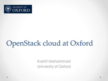 OpenStack cloud at Oxford Kashif Mohammad University of Oxford.