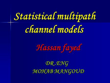 Statistical multipath channel models Hassan fayed DR.ENG MOHAB MANGOUD.