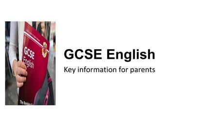 GCSE English Key information for parents. The courses GCSE English Language – Developing reading understanding, writing skills and spoken language. GCSE.