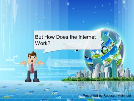 Presented by Rebecca Meinhold But How Does the Internet Work?