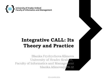 Integrative CALL: Its Theory and Practice Blanka Frydrychova Klimova University of Hradec Kralove, Faculty of Informatics and Management