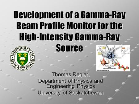 Development of a Gamma-Ray Beam Profile Monitor for the High-Intensity Gamma-Ray Source Thomas Regier, Department of Physics and Engineering Physics University.