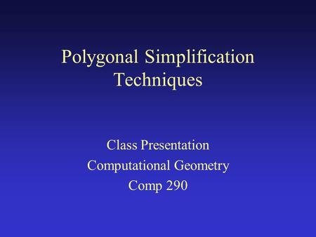 Polygonal Simplification Techniques Class Presentation Computational Geometry Comp 290.