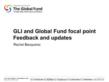 Go to View > Master > Slide Master to edit Place, 12-34 Month Year GLI and Global Fund focal point Feedback and updates Rachel Bauquerez.