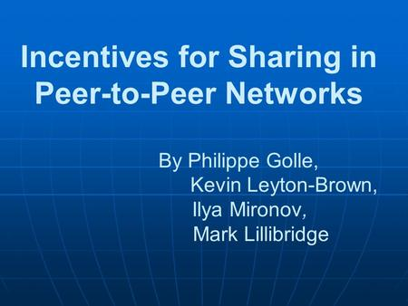 Incentives for Sharing in Peer-to-Peer Networks By Philippe Golle, Kevin Leyton-Brown, Ilya Mironov, Mark Lillibridge.