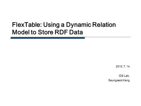 FlexTable: Using a Dynamic Relation Model to Store RDF Data 2010. 7. 14 IDS Lab. Seungseok Kang.
