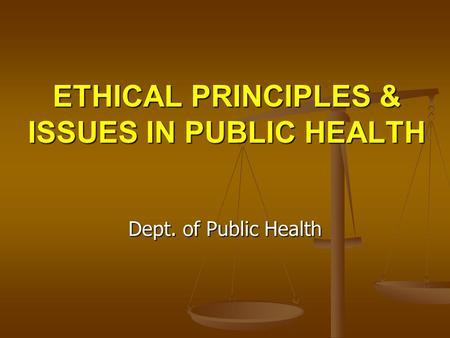 ETHICAL PRINCIPLES & ISSUES IN PUBLIC HEALTH Dept. of Public Health.