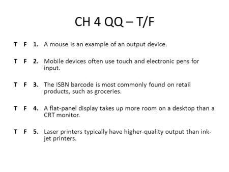 CH 4 QQ – T/F T F 1.A mouse is an example of an output device. T F 2.Mobile devices often use touch and electronic pens for input. T F 3.The ISBN barcode.
